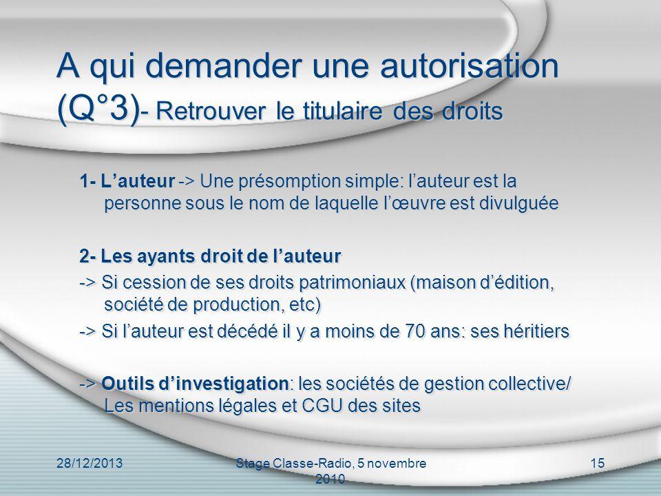 28/12/2013Stage Classe-Radio, 5 novembre 2010 15 A qui demander une autorisation (Q°3) - Retrouver le titulaire des droits 1- Lauteur -> Une présompti
