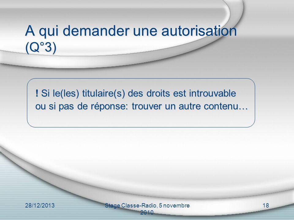 28/12/2013Stage Classe-Radio, 5 novembre 2010 18 A qui demander une autorisation (Q°3) ! Si le(les) titulaire(s) des droits est introuvable ou si pas