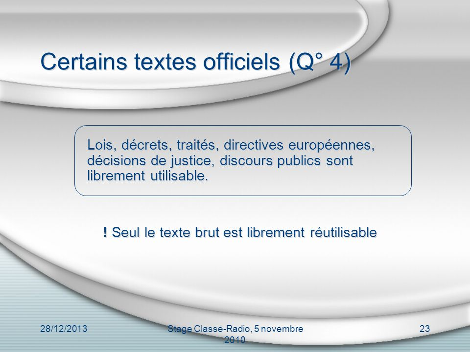 28/12/2013Stage Classe-Radio, 5 novembre 2010 23 Certains textes officiels (Q° 4) Lois, décrets, traités, directives européennes, décisions de justice