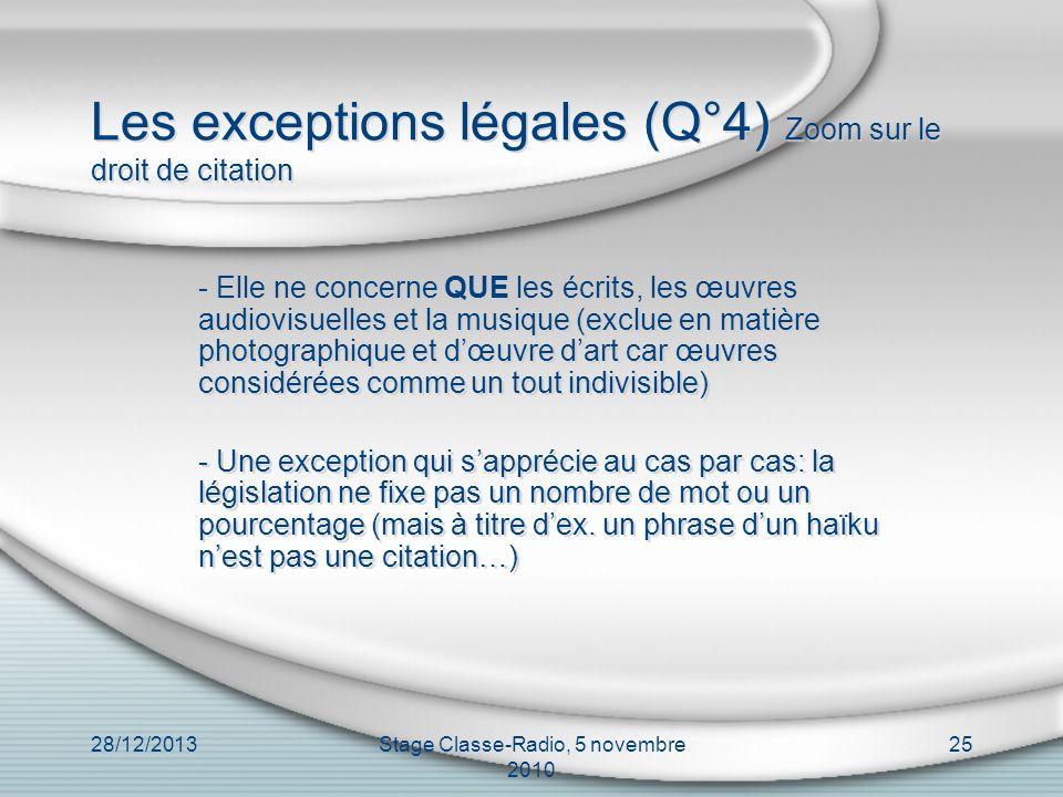28/12/2013Stage Classe-Radio, 5 novembre 2010 25 Les exceptions légales (Q°4) Zoom sur le droit de citation - Elle ne concerne QUE les écrits, les œuv