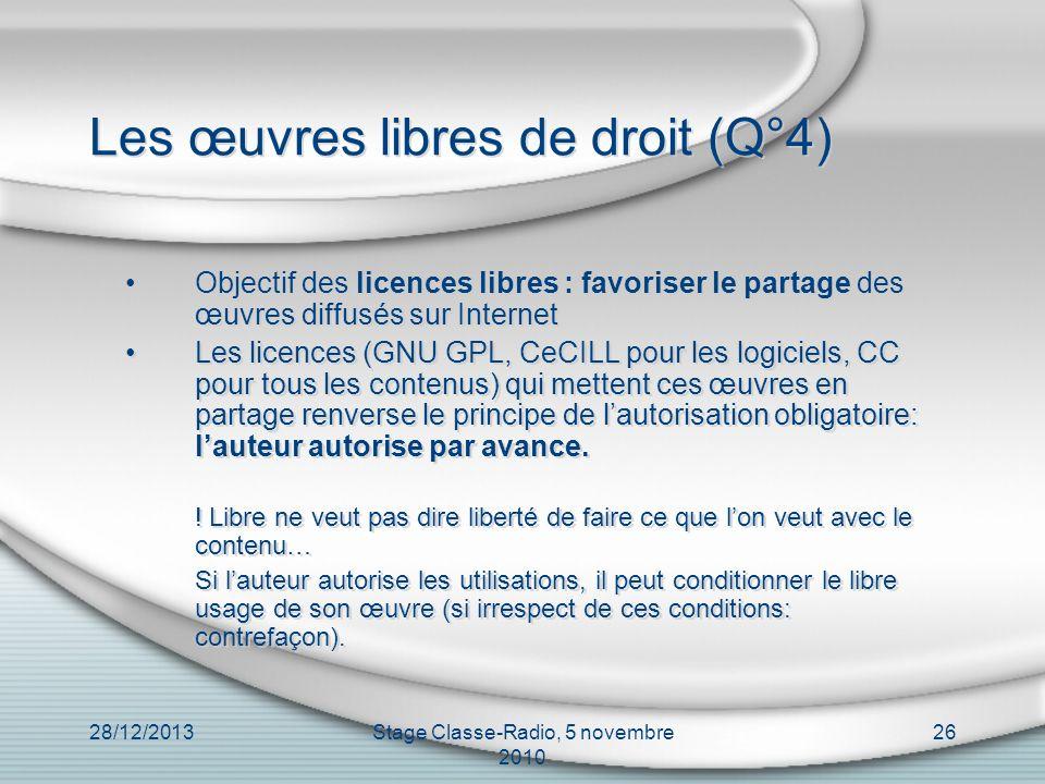 28/12/2013Stage Classe-Radio, 5 novembre 2010 26 Les œuvres libres de droit (Q°4) Objectif des licences libres : favoriser le partage des œuvres diffu