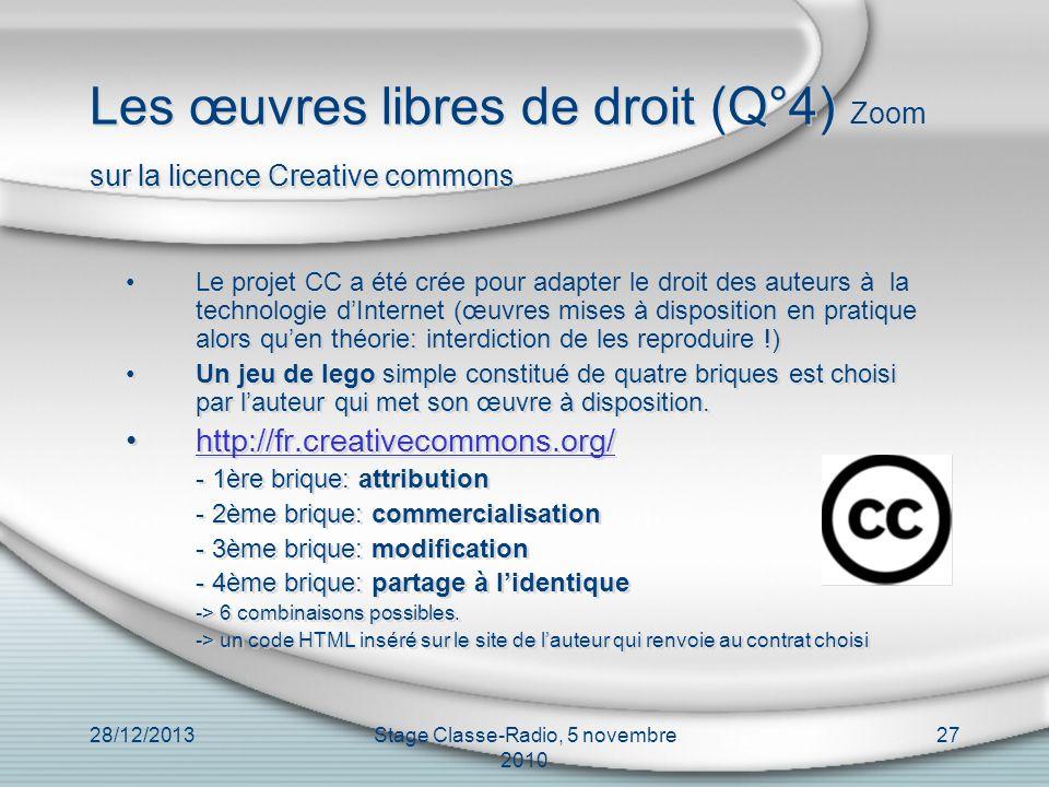 28/12/2013Stage Classe-Radio, 5 novembre 2010 27 Les œuvres libres de droit (Q°4) Zoom sur la licence Creative commons Le projet CC a été crée pour ad