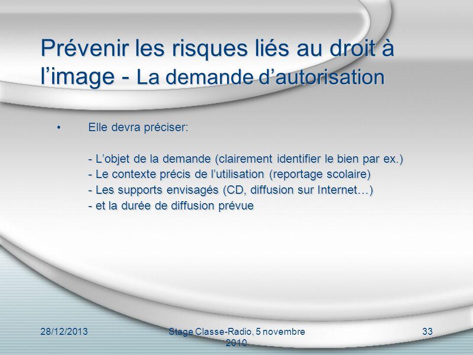 28/12/2013Stage Classe-Radio, 5 novembre 2010 33 Prévenir les risques liés au droit à limage - La demande dautorisation Elle devra préciser: - Lobjet