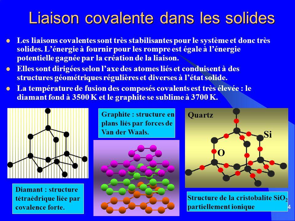 14 Liaison covalente dans les solides Liaison covalente dans les solides Les liaisons covalentes sont très stabilisantes pour le système et donc très