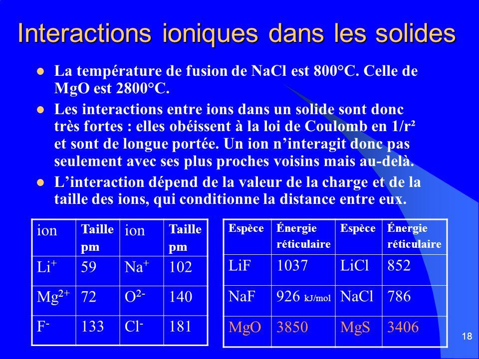18 Interactions ioniques dans les solides La température de fusion de NaCl est 800°C. Celle de MgO est 2800°C. Les interactions entre ions dans un sol
