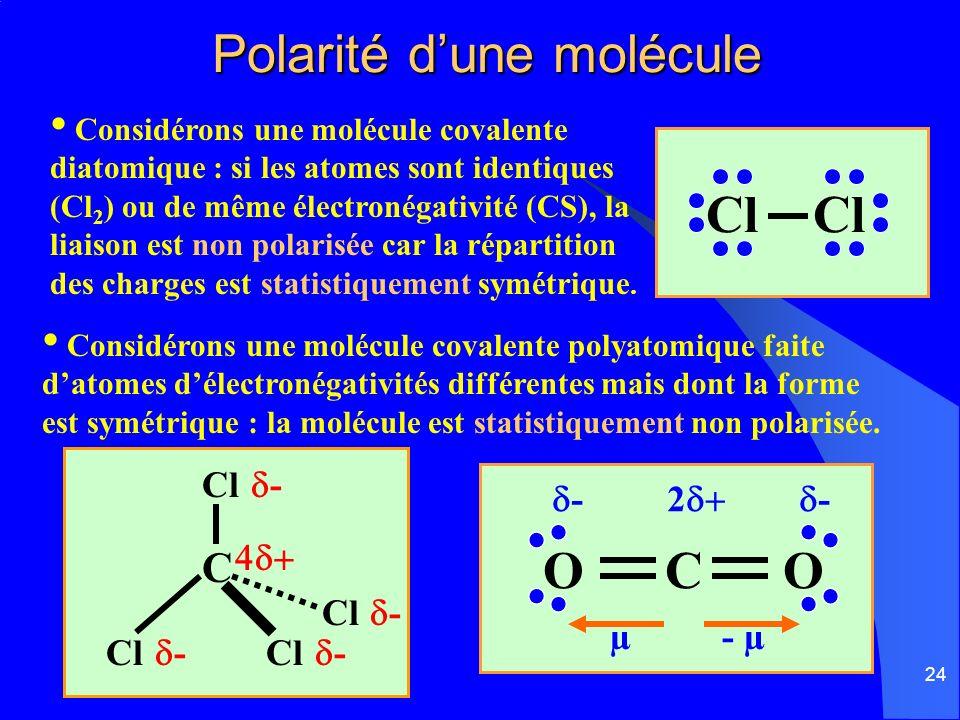 24 Polarité dune molécule Polarité dune molécule Considérons une molécule covalente diatomique : si les atomes sont identiques (Cl 2 ) ou de même élec