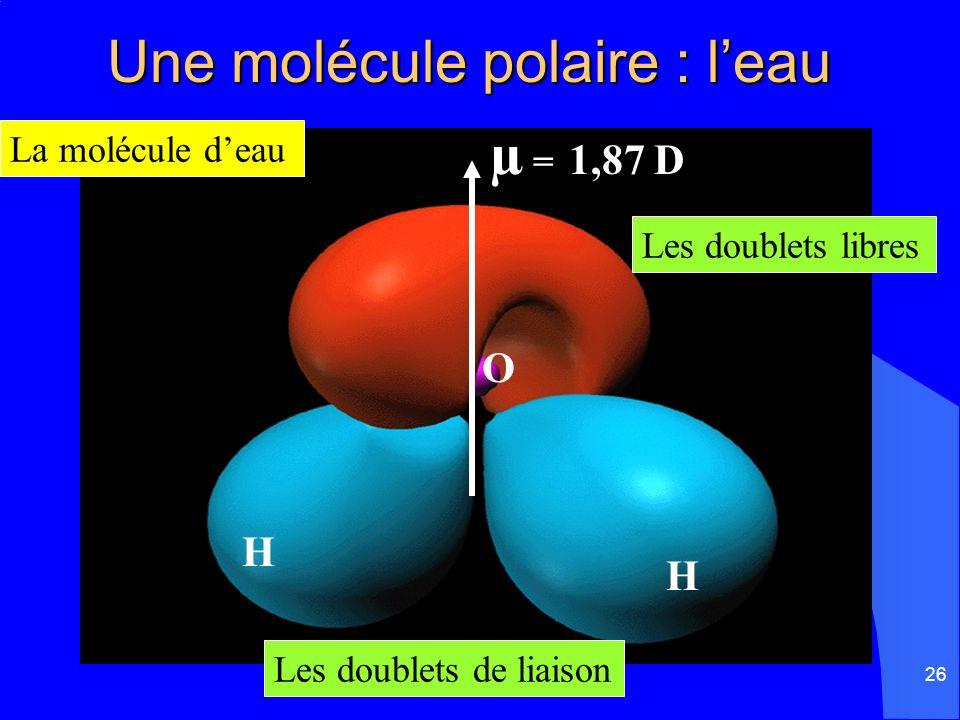 26 Une molécule polaire : leau Une molécule polaire : leau La molécule deau Les doublets libres Les doublets de liaison µ = 1,87 D H H O