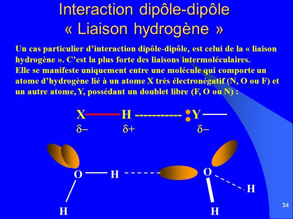 34 Interaction dipôle-dipôle « Liaison hydrogène » Un cas particulier dinteraction dipôle-dipôle, est celui de la « liaison hydrogène ». Cest la plus