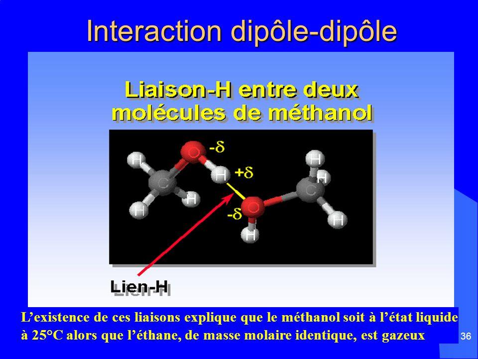 36 Interaction dipôle-dipôle Interaction dipôle-dipôle Lexistence de ces liaisons explique que le méthanol soit à létat liquide à 25°C alors que létha