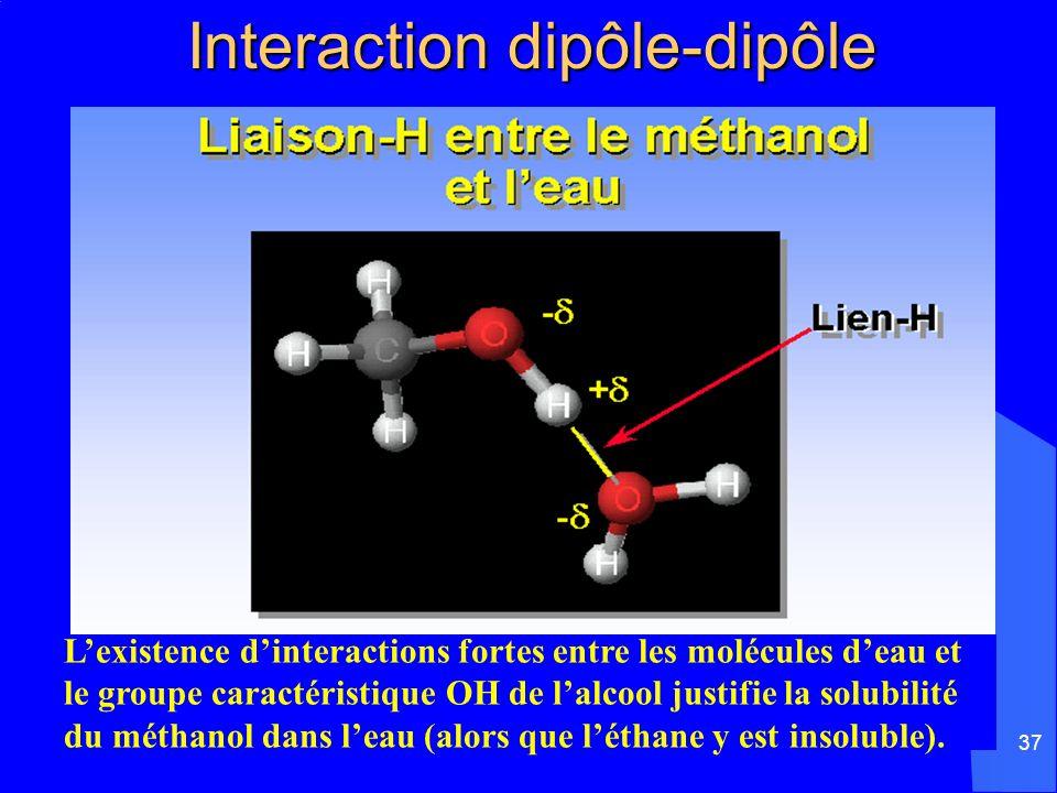 37 Interaction dipôle-dipôle Interaction dipôle-dipôle Lexistence dinteractions fortes entre les molécules deau et le groupe caractéristique OH de lal