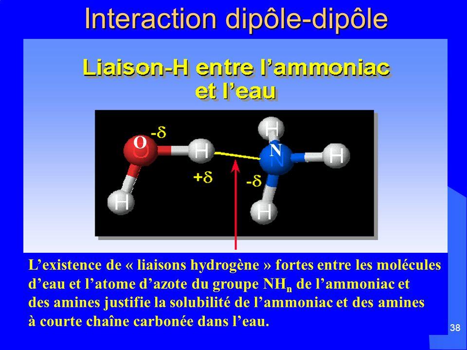 38 Interaction dipôle-dipôle Interaction dipôle-dipôle Lexistence de « liaisons hydrogène » fortes entre les molécules deau et latome dazote du groupe