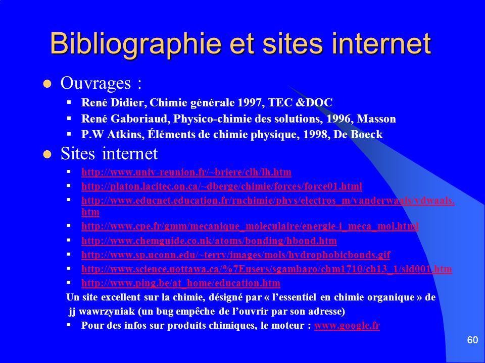 60 Bibliographie et sites internet Ouvrages : René Didier, Chimie générale 1997, TEC &DOC René Gaboriaud, Physico-chimie des solutions, 1996, Masson P