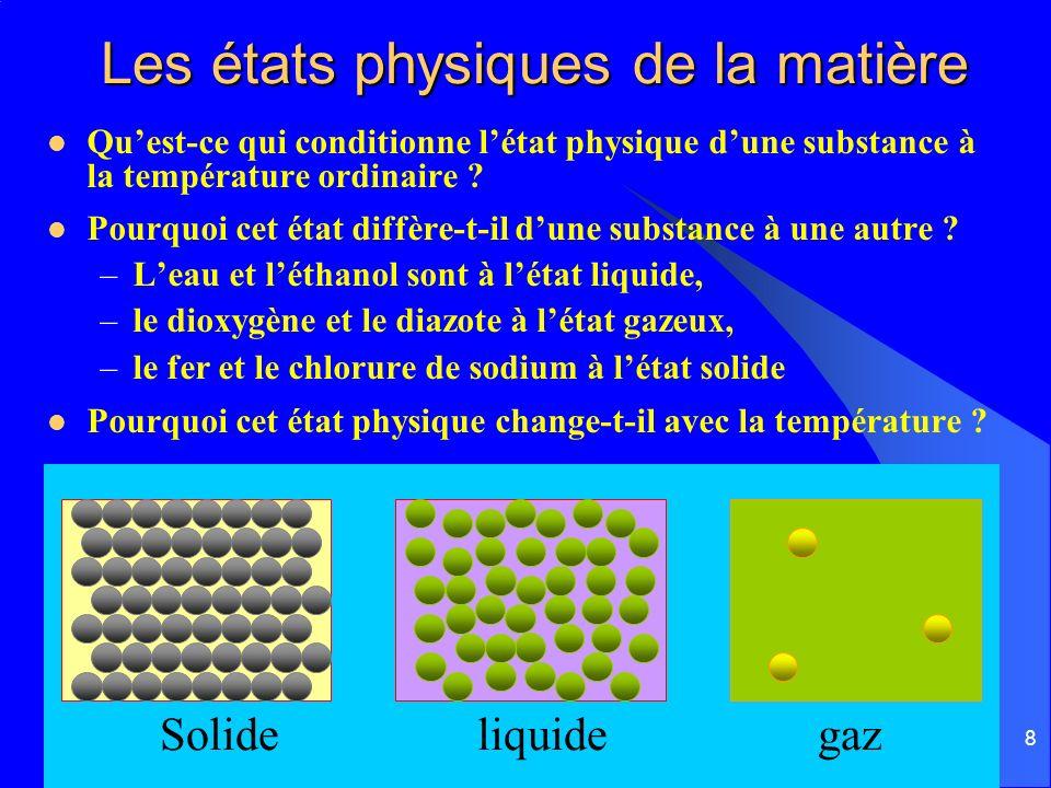 8 Les états physiques de la matière Quest-ce qui conditionne létat physique dune substance à la température ordinaire ? Pourquoi cet état diffère-t-il