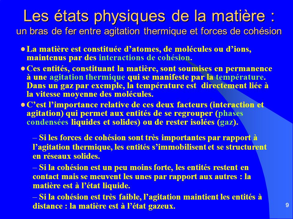 9 Les états physiques de la matière : un bras de fer entre agitation thermique et forces de cohésion La matière est constituée datomes, de molécules o