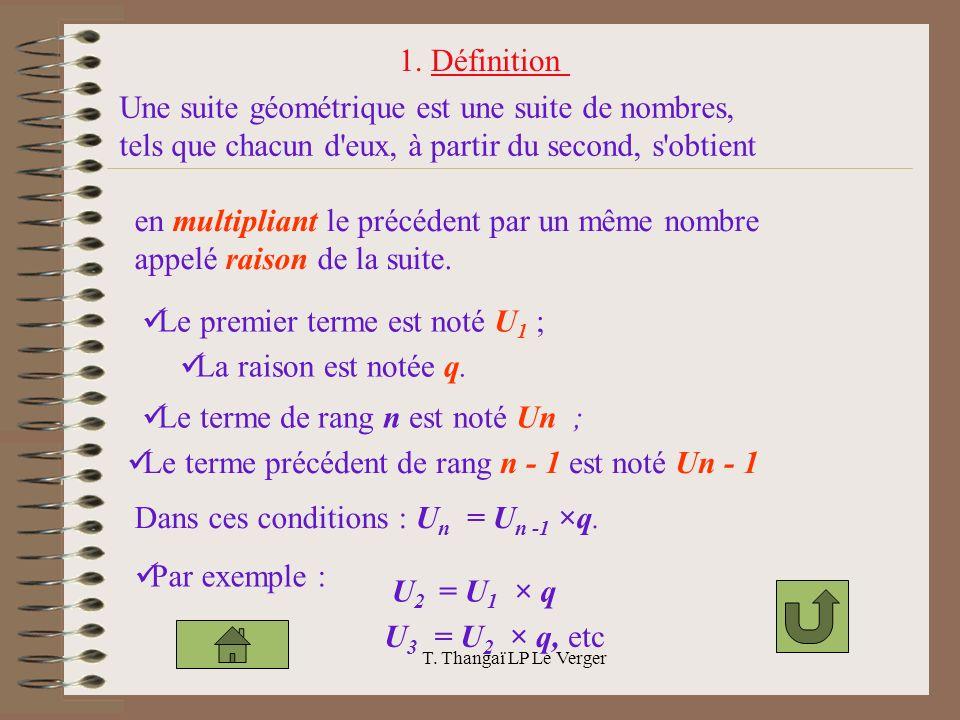 T. Thangaï LP Le Verger Une suite géométrique est une suite de nombres, tels que chacun d'eux, à partir du second, s'obtient en multipliant le précéde