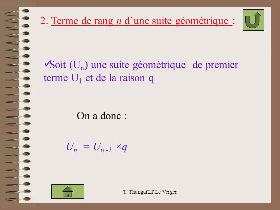 T. Thangaï LP Le Verger Soit (U n ) une suite géométrique de premier terme U 1 et de la raison q 2. Terme de rang n dune suite géométrique : On a donc