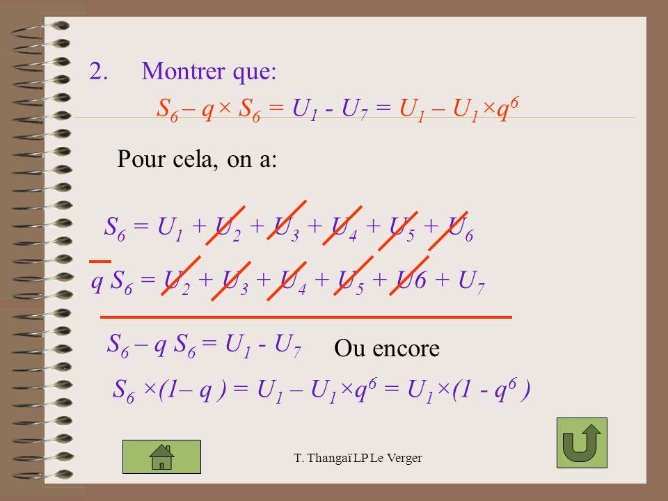 T. Thangaï LP Le Verger 2. Montrer que: S 6 – q× S 6 = U 1 - U 7 = U 1 – U 1 ×q 6 Pour cela, on a: S 6 = U 1 + U 2 + U 3 + U 4 + U 5 + U 6 q S 6 = U 2