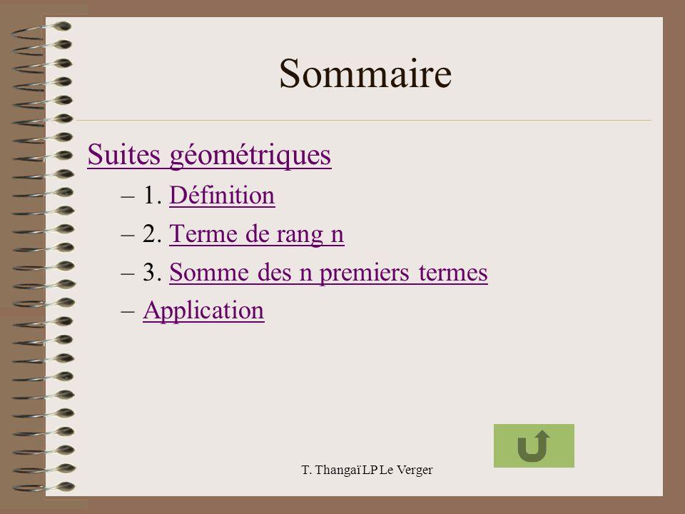 T. Thangaï LP Le Verger Sommaire Suites géométriques –1. DéfinitionDéfinition –2. Terme de rang nTerme de rang n –3. Somme des n premiers termesSomme