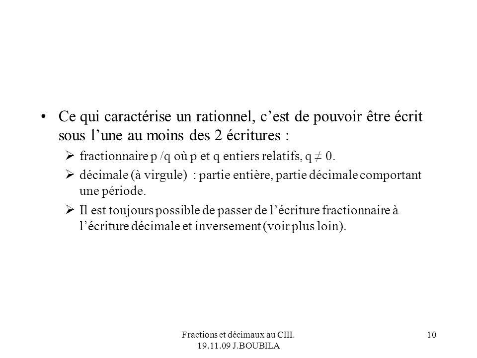 Fractions et décimaux au CIII. 19.11.09 J.BOUBILA 9 Lopposé dun rationnel est un rationnel. Linverse dun rationnel non nul est un rationnel. À lE.E. :