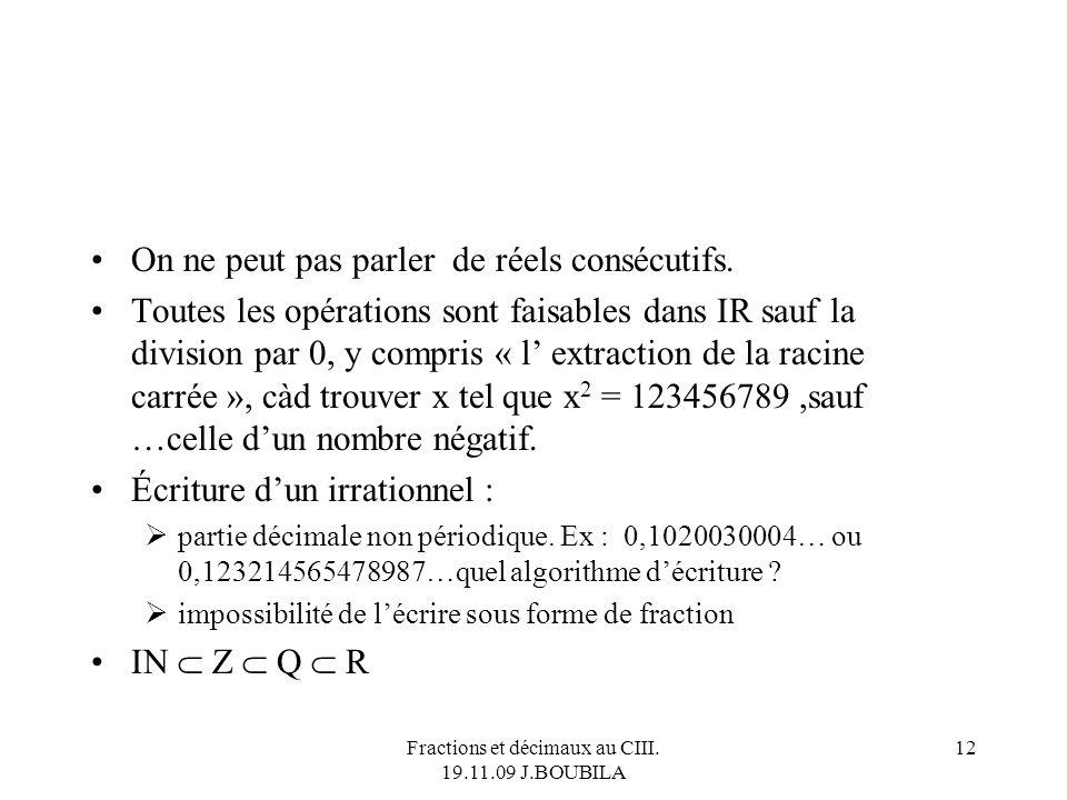 Fractions et décimaux au CIII. 19.11.09 J.BOUBILA 11 Lensemble IR des nombres réels Il y a dabord les rationnels, ceux qui peuvent sécrire sous forme