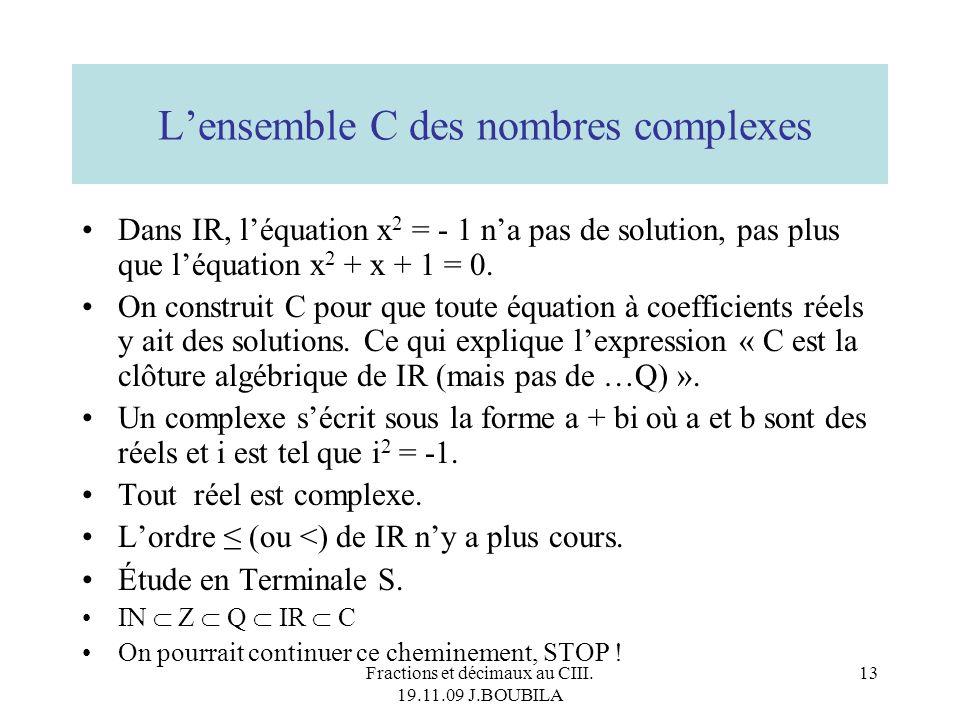 Fractions et décimaux au CIII. 19.11.09 J.BOUBILA 12 On ne peut pas parler de réels consécutifs. Toutes les opérations sont faisables dans IR sauf la