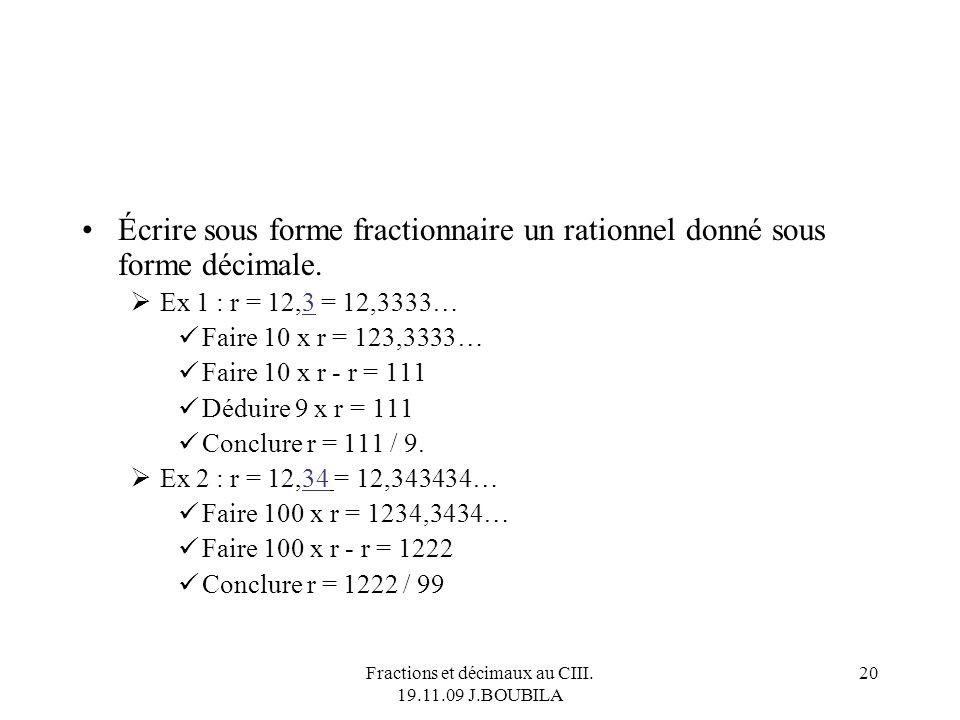 Fractions et décimaux au CIII. 19.11.09 J.BOUBILA 19 Des rationnels aux décimaux… Écrire sous forme décimale un rationnel donné sous forme de fraction