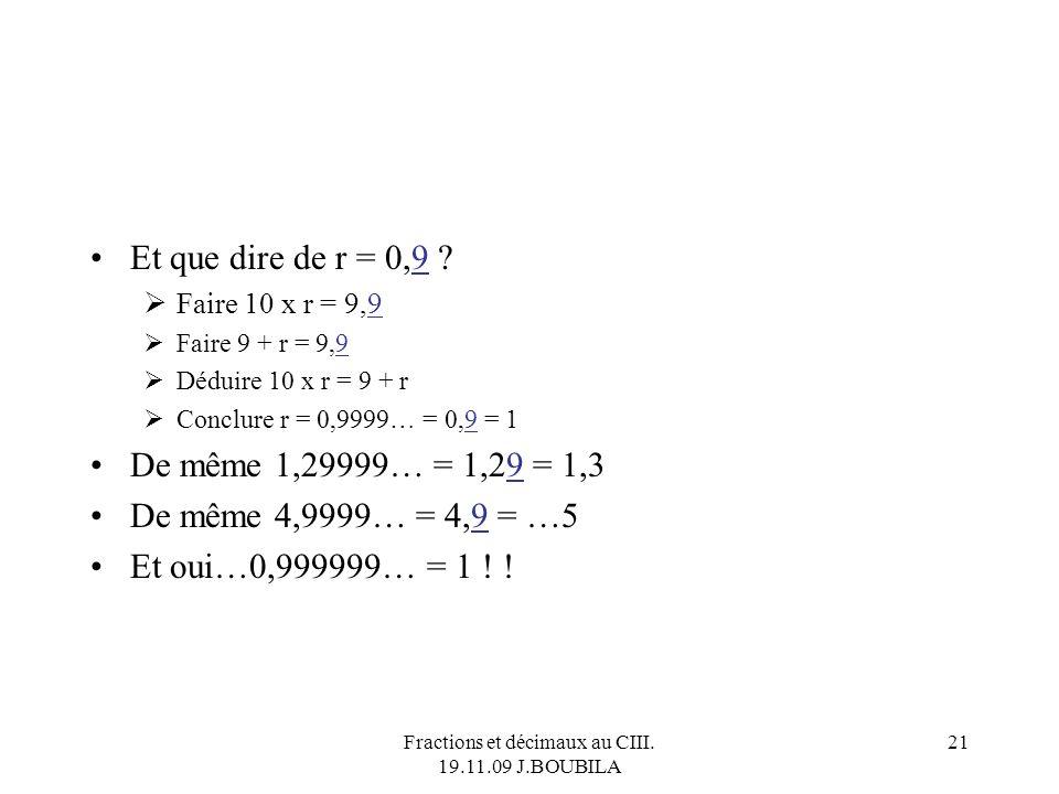 Fractions et décimaux au CIII. 19.11.09 J.BOUBILA 20 Écrire sous forme fractionnaire un rationnel donné sous forme décimale. Ex 1 : r = 12,3 = 12,3333