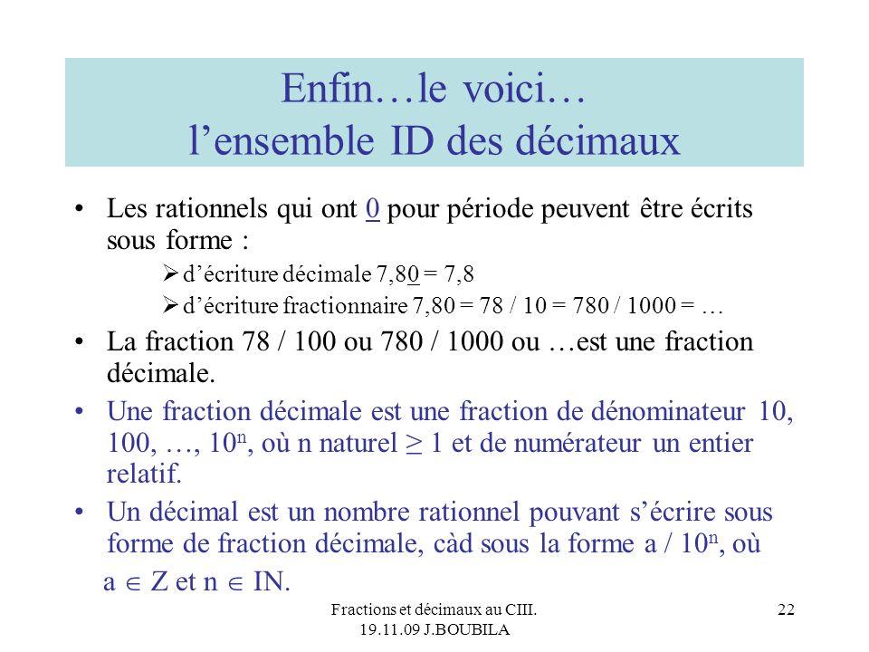 Fractions et décimaux au CIII. 19.11.09 J.BOUBILA 21 Et que dire de r = 0,9 ? Faire 10 x r = 9,9 Faire 9 + r = 9,9 Déduire 10 x r = 9 + r Conclure r =
