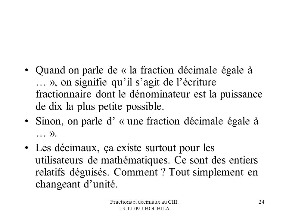 Fractions et décimaux au CIII. 19.11.09 J.BOUBILA 23 Tout décimal est un rationnel. Mais il y a des rationnels non décimaux. Ex : 2/3 ou 4/30 ou …. To