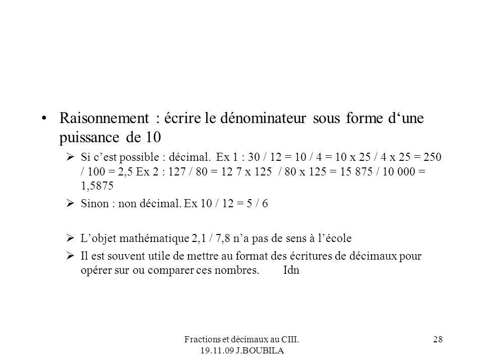Fractions et décimaux au CIII. 19.11.09 J.BOUBILA 27 Comment reconnaître si une fraction est un décimal ? À la machine : utiliser la touche / ou ÷, ob