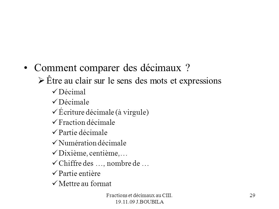 Fractions et décimaux au CIII. 19.11.09 J.BOUBILA 28 Raisonnement : écrire le dénominateur sous forme dune puissance de 10 Si cest possible : décimal.