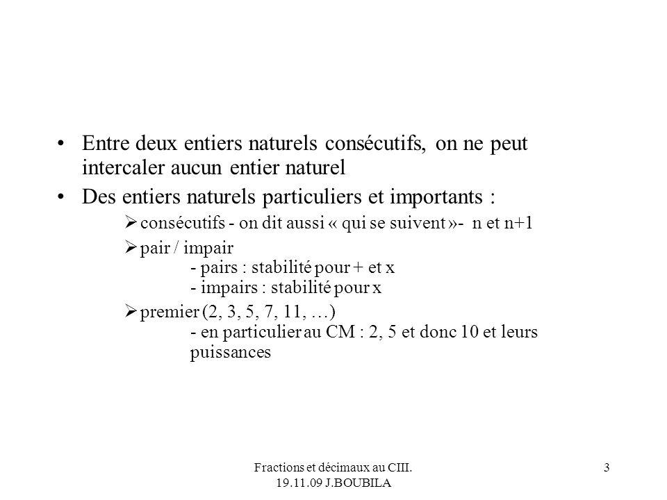 Fractions et décimaux au CIII. 19.11.09 J.BOUBILA 2 Lensemble des entiers naturels IN = {0, 1, 2, …, n, …} À lE.E., les expressions « entier naturel »