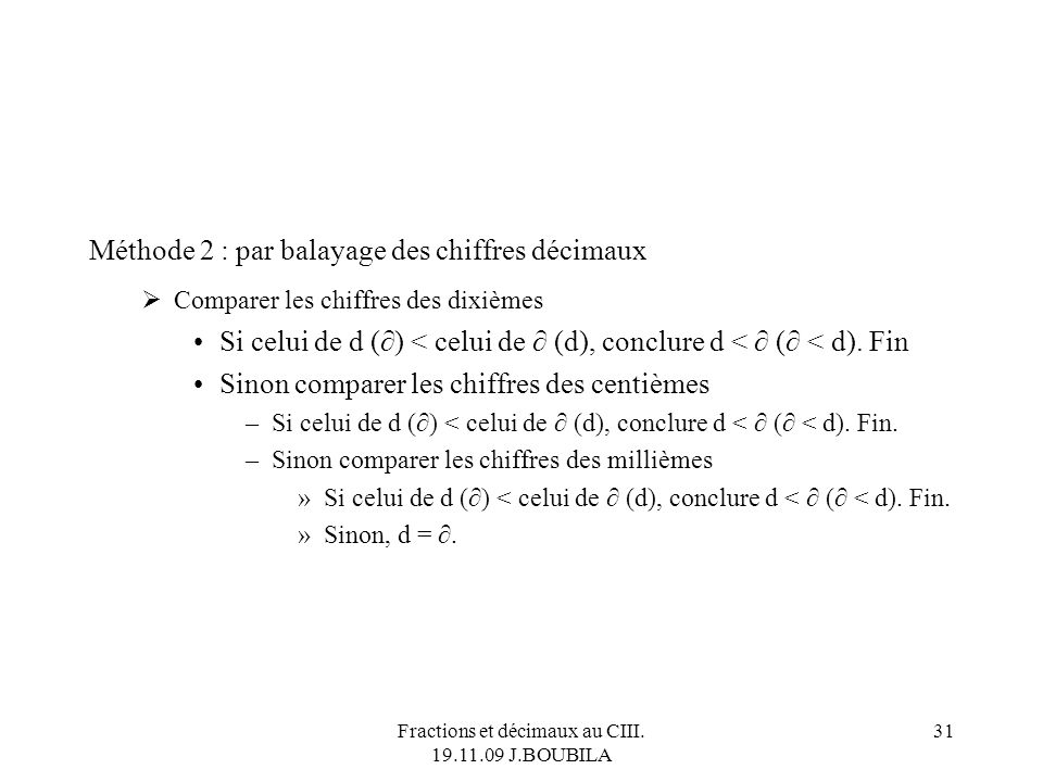 Fractions et décimaux au CIII. 19.11.09 J.BOUBILA 30 Données : deux décimaux d et (> 0) sous forme d écriture décimale ( on suppose quils ont au maxim