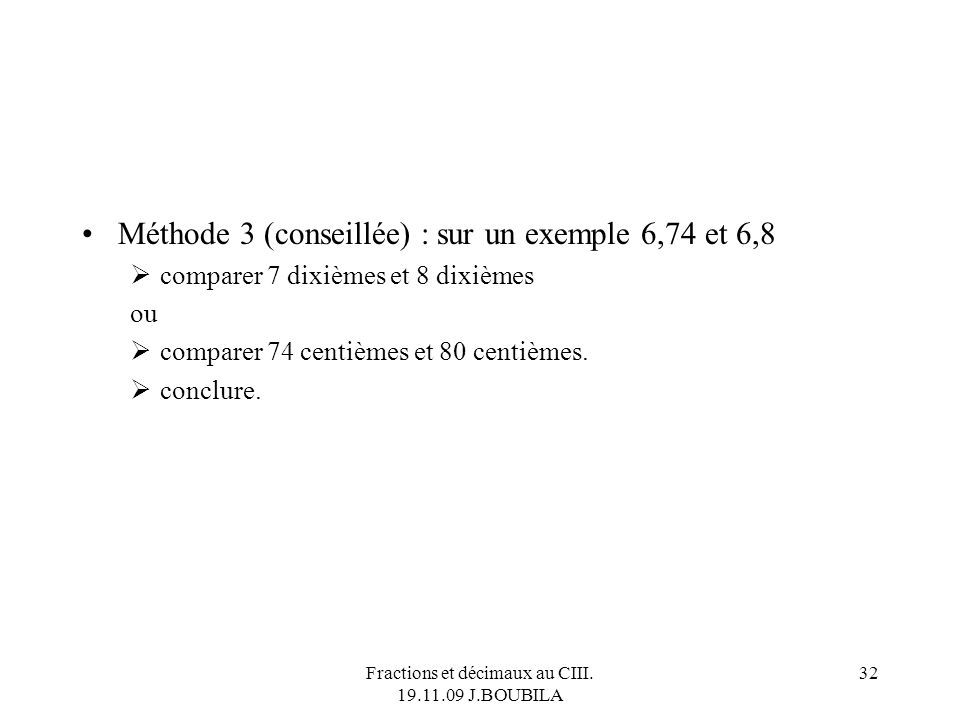 Fractions et décimaux au CIII. 19.11.09 J.BOUBILA 31 Méthode 2 : par balayage des chiffres décimaux Comparer les chiffres des dixièmes Si celui de d (