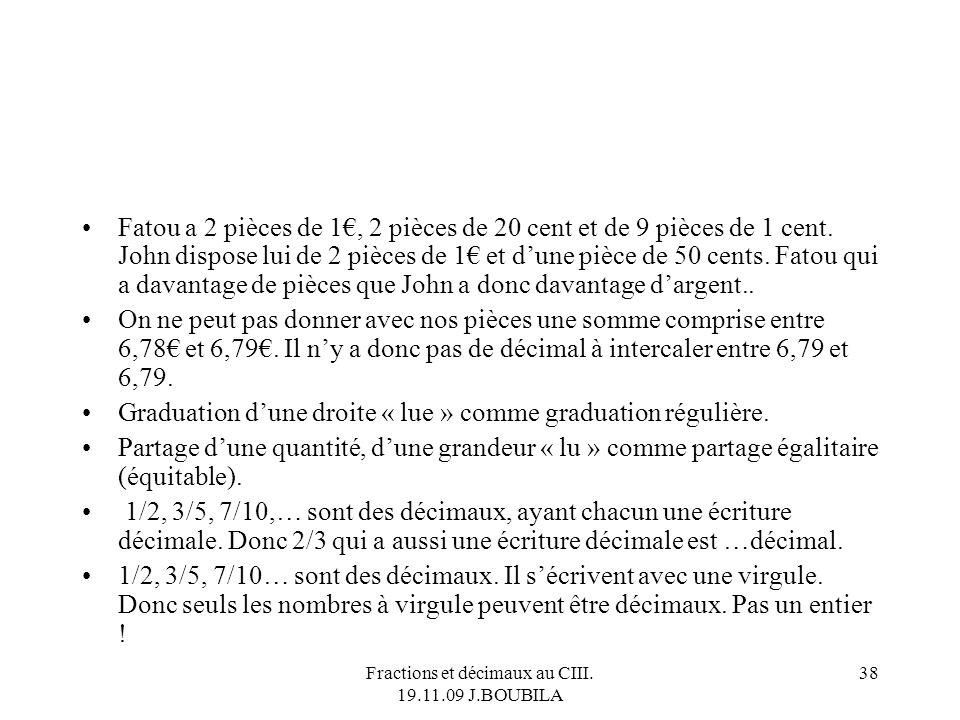 Fractions et décimaux au CIII. 19.11.09 J.BOUBILA 37 Un best-off des « théorèmes-élèves » 3/4 confondu avec 3,4. 12/10 identifié à 12,1. 12/100 identi