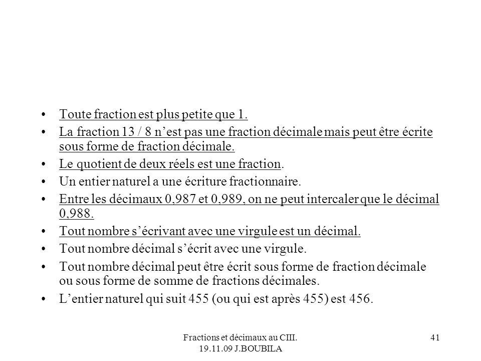 Fractions et décimaux au CIII. 19.11.09 J.BOUBILA 40 Alors, on dit quoi ? Cest …faux 3 est un décimal. 3,14 est un décimal; π est un décimal. π est un