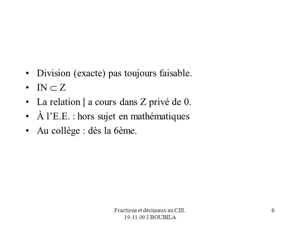 Fractions et décimaux au CIII.19.11.09 J.BOUBILA 6 Division (exacte) pas toujours faisable.