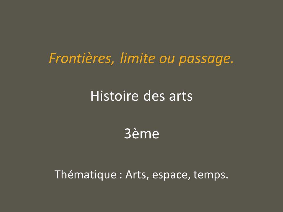 Frontières, limite ou passage. Histoire des arts 3ème Thématique : Arts, espace, temps.