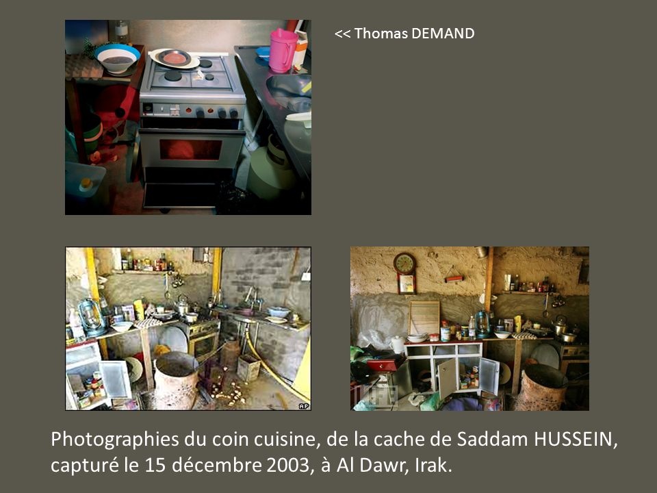 << Thomas DEMAND Photographies du coin cuisine, de la cache de Saddam HUSSEIN, capturé le 15 décembre 2003, à Al Dawr, Irak.
