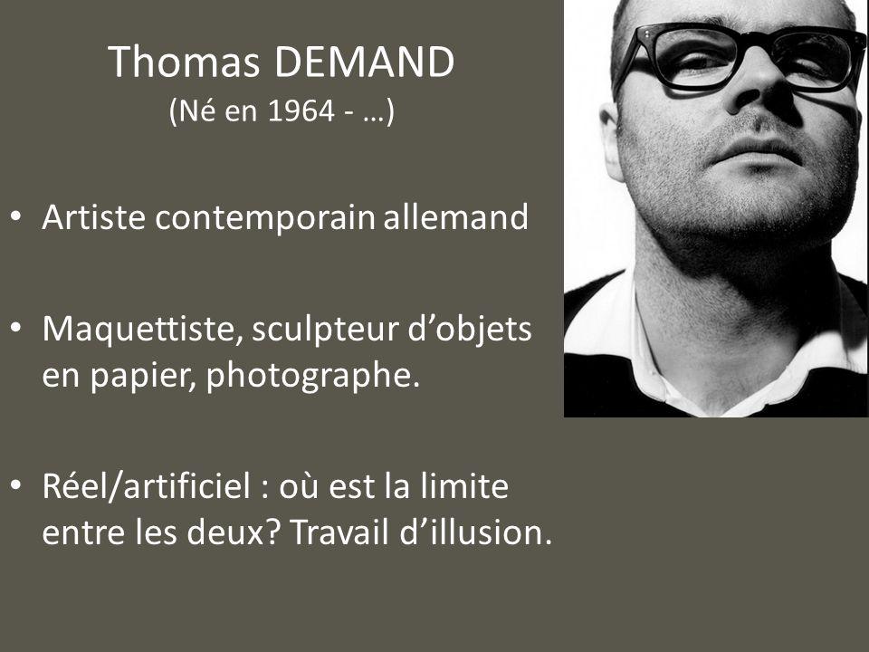 Thomas DEMAND (Né en 1964 - …) Artiste contemporain allemand Maquettiste, sculpteur dobjets en papier, photographe. Réel/artificiel : où est la limite