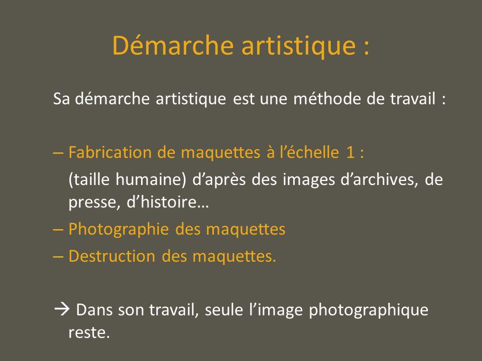 Démarche artistique : Sa démarche artistique est une méthode de travail : – Fabrication de maquettes à léchelle 1 : (taille humaine) daprès des images