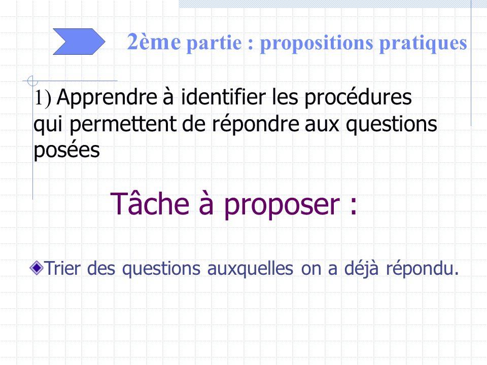 2ème partie : propositions pratiques 1) Apprendre à identifier les procédures qui permettent de répondre aux questions posées Tâche à proposer : Trier