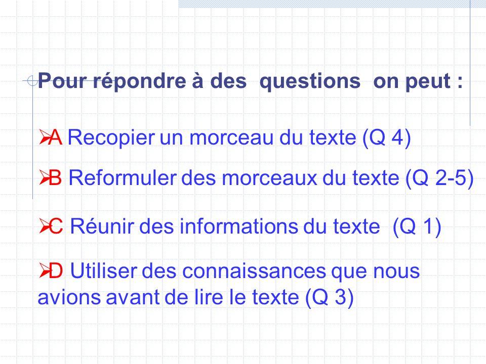 Pour répondre à des questions on peut : B Reformuler des morceaux du texte (Q 2-5) C Réunir des informations du texte (Q 1) D Utiliser des connaissanc