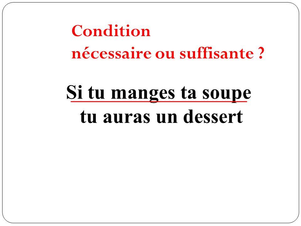 Si tu manges ta soupe tu auras un dessert Condition nécessaire ou suffisante ?