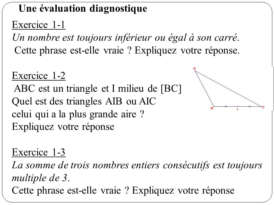 Exercice 1-1 Un nombre est toujours inférieur ou égal à son carré. Cette phrase est-elle vraie ? Expliquez votre réponse. Exercice 1-2 ABC est un tria