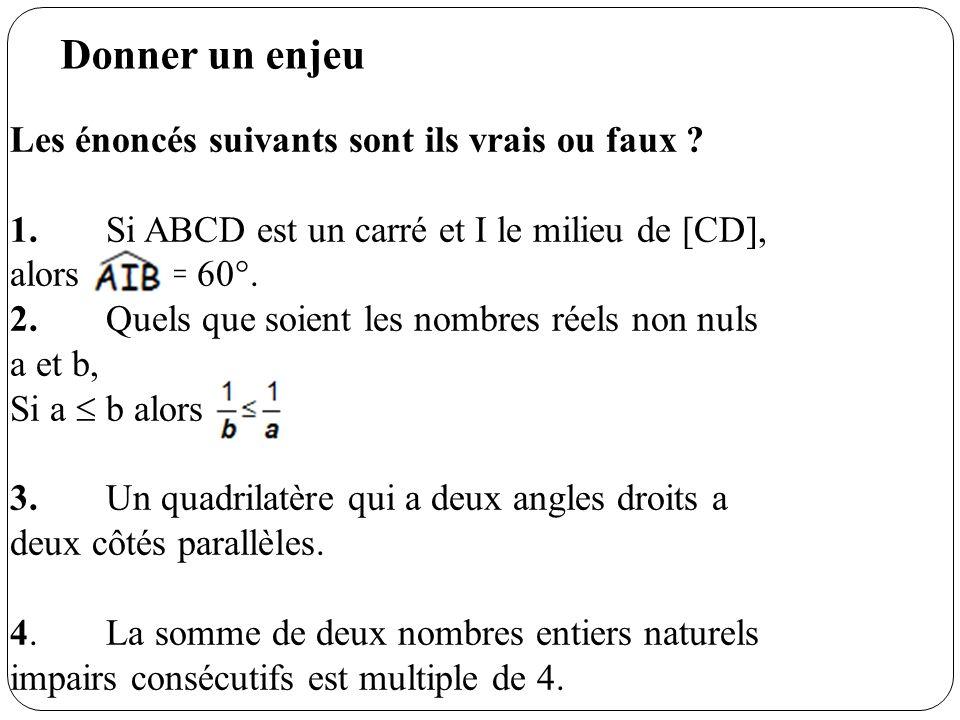 Donner un enjeu Les énoncés suivants sont ils vrais ou faux ? 1.Si ABCD est un carré et I le milieu de [CD], alors = 60°. 2.Quels que soient les nombr