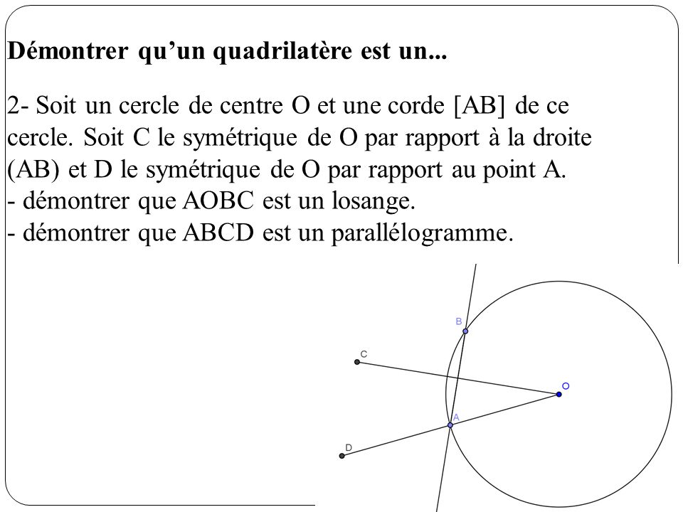 Démontrer quun quadrilatère est un... 2- Soit un cercle de centre O et une corde [AB] de ce cercle. Soit C le symétrique de O par rapport à la droite