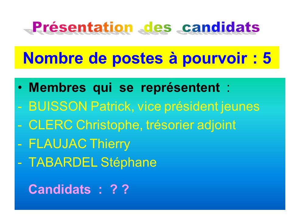 Membres qui se représentent : -BUISSON Patrick, vice président jeunes -CLERC Christophe, trésorier adjoint -FLAUJAC Thierry -TABARDEL Stéphane Candida