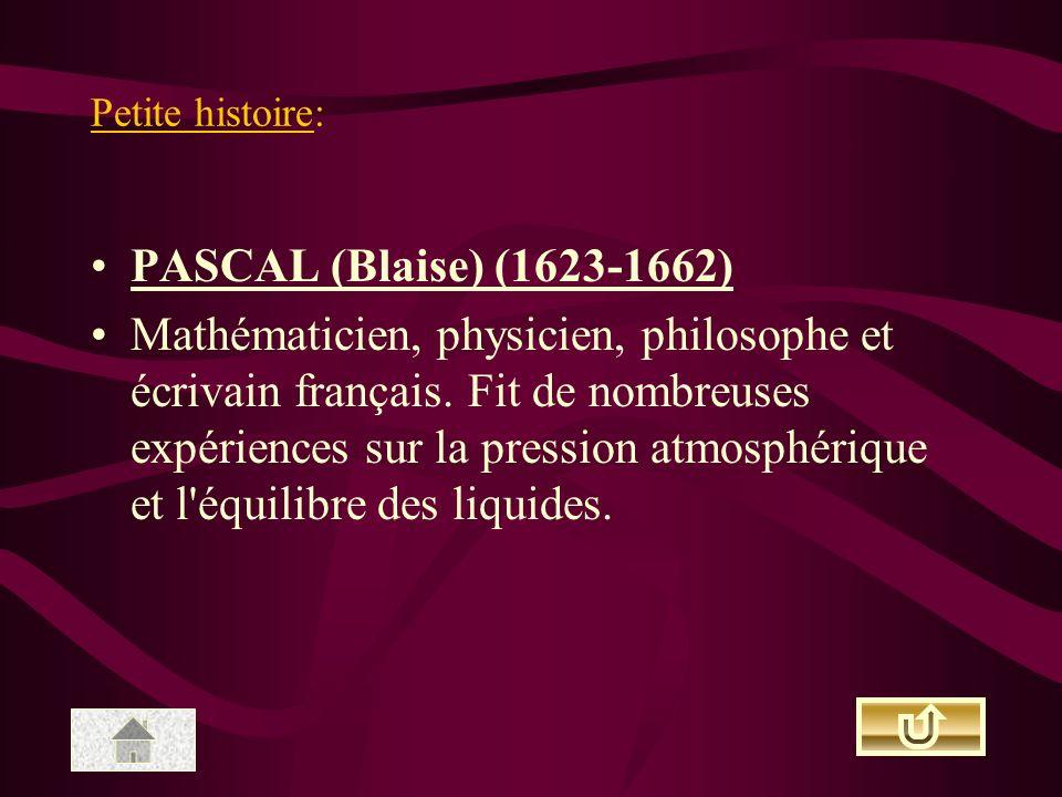 Petite histoire: PASCAL (Blaise) (1623-1662) Mathématicien, physicien, philosophe et écrivain français. Fit de nombreuses expériences sur la pression
