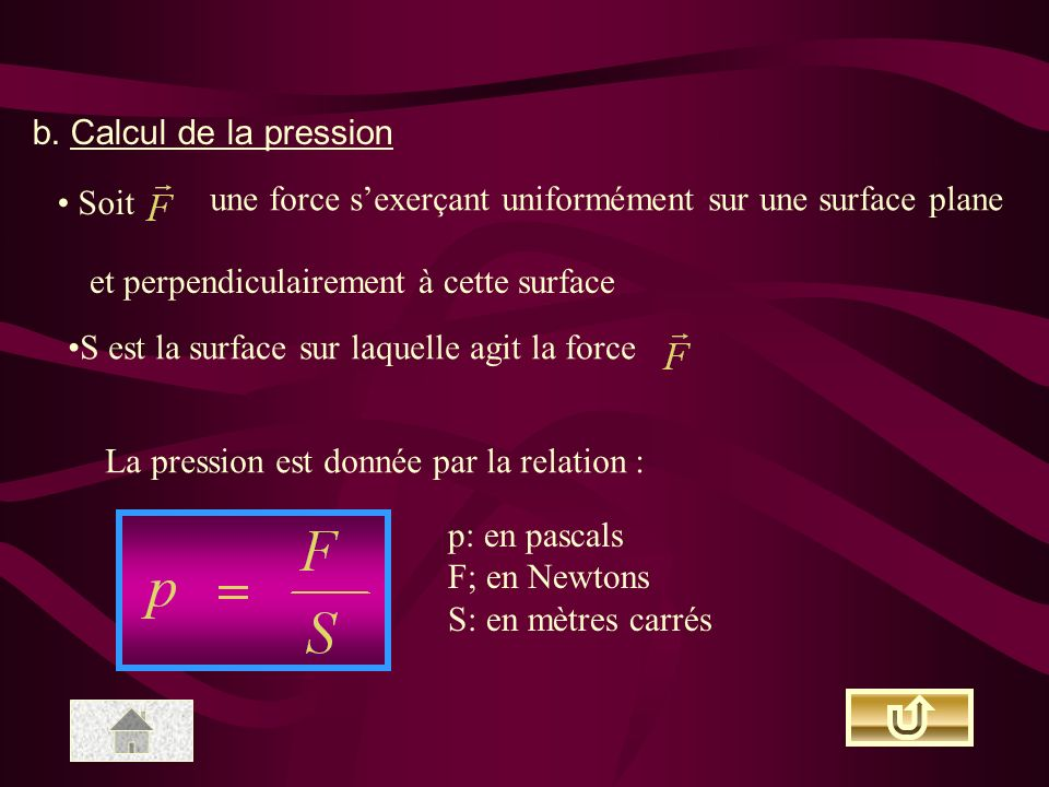 b. Calcul de la pression Soit une force sexerçant uniformément sur une surface plane et perpendiculairement à cette surface S est la surface sur laque
